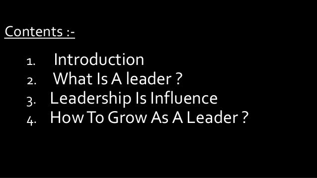 Contents :1. 2. 3. 4.  Introduction What Is A leader ? Leadership Is Influence How To Grow As A Leader ?