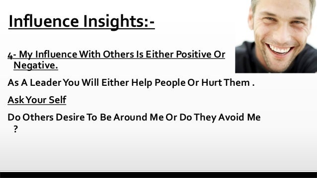 Influence Insights:4- My Influence With Others Is Either Positive Or Negative.  As A Leader You Will Either Help People Or...