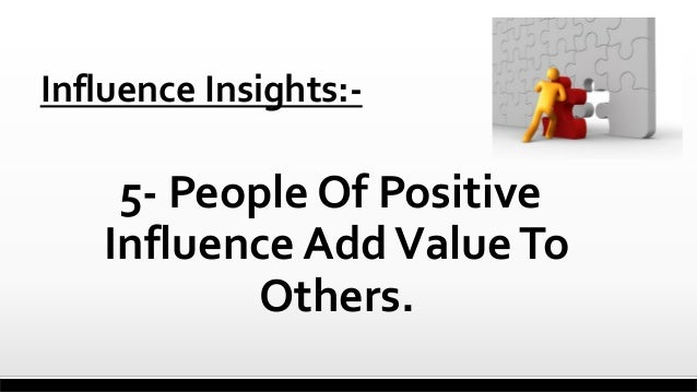 Influence Insights:-  5- People Of Positive Influence Add Value To Others.