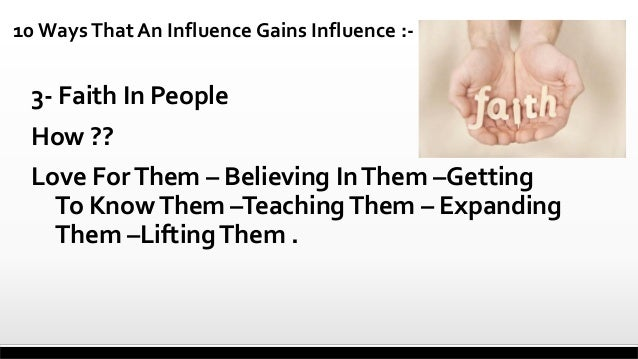 10 Ways That An Influence Gains Influence :-  3- Faith In People How ??  Love For Them – Believing In Them –Getting To Kno...