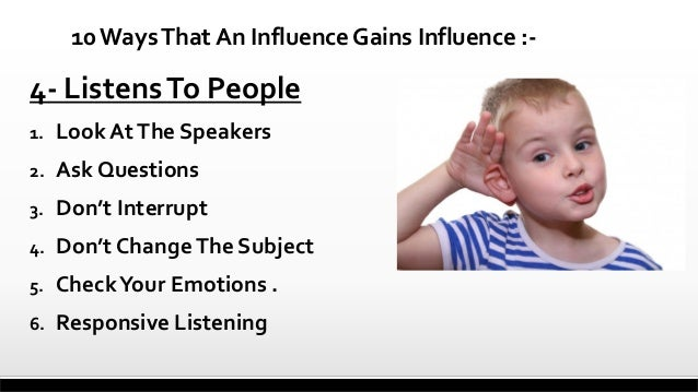 10 Ways That An Influence Gains Influence :-  4- Listens To People 1.  Look At The Speakers  2.  Ask Questions  3.  Don't ...