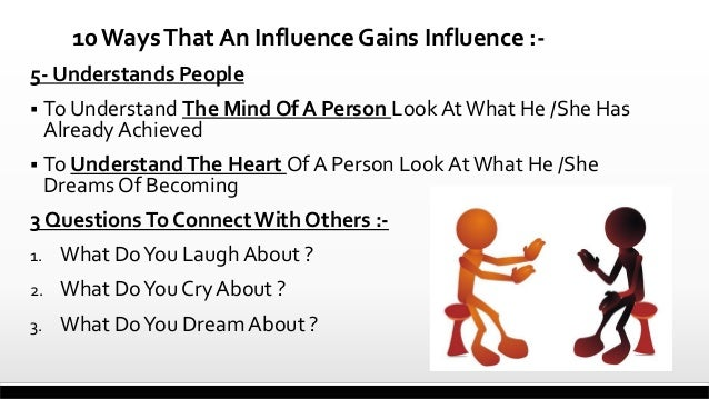 10 Ways That An Influence Gains Influence :5- Understands People  To Understand The Mind Of A Person Look At What He /She...