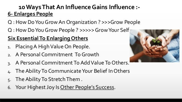 10 Ways That An Influence Gains Influence :6- Enlarges People Q : How Do You Grow An Organization ? >>>Grow People Q : How...