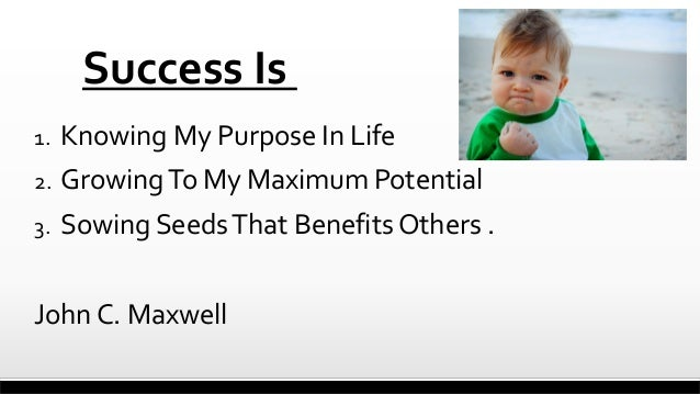 Success Is 1.  Knowing My Purpose In Life  2.  Growing To My Maximum Potential  3.  Sowing Seeds That Benefits Others .  J...