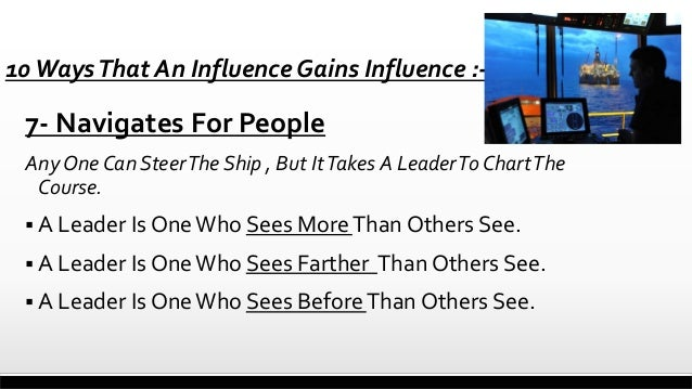 10 Ways That An Influence Gains Influence :-  7- Navigates For People Any One Can Steer The Ship , But It Takes A Leader T...