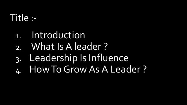 Title :1. 2. 3. 4.  Introduction What Is A leader ? Leadership Is Influence How To Grow As A Leader ?