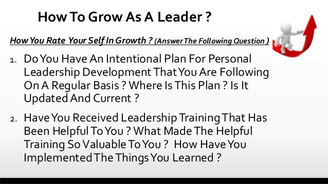 How To Grow As A Leader ? How You Rate Your Self In Growth ? (Answer The Following Question )  1.  Do You Have An Intentio...