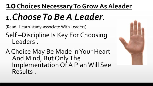 10 Choices Necessary To Grow As Aleader 1. Choose To Be A Leader. (Read –Learn-study-associate With Leaders)  Self –Discip...