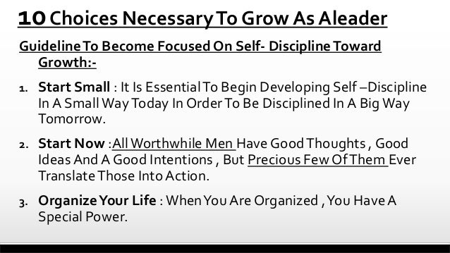 10 Choices Necessary To Grow As Aleader Guideline To Become Focused On Self- Discipline Toward Growth:1.  Start Small : It...