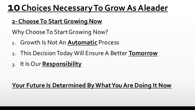 10 Choices Necessary To Grow As Aleader 2- Choose To Start Growing Now  Why Choose To Start Growing Now? 1.  Growth Is Not...