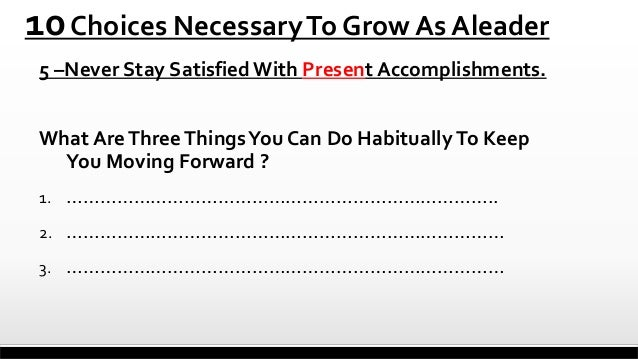 10 Choices Necessary To Grow As Aleader 5 –Never Stay Satisfied With Present Accomplishments. What Are Three Things You Ca...