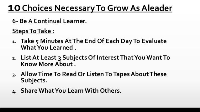 10 Choices Necessary To Grow As Aleader 6- Be A Continual Learner.  Steps To Take : 1.  Take 5 Minutes At The End Of Each ...