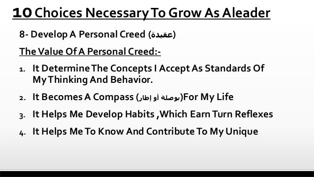 10 Choices Necessary To Grow As Aleader 8- Develop A Personal Creed ()عقيدة  The Value Of A Personal Creed:1.  It Determ...