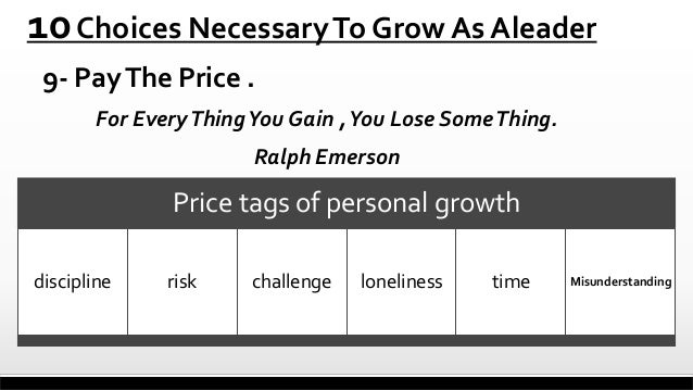 10 Choices Necessary To Grow As Aleader 9- Pay The Price . For Every Thing You Gain , You Lose Some Thing. Ralph Emerson  ...