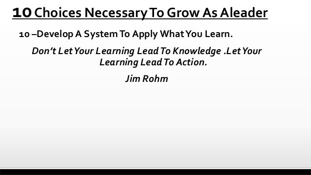 10 Choices Necessary To Grow As Aleader 10 –Develop A System To Apply What You Learn.  Don't Let Your Learning Lead To Kno...