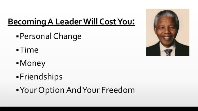 Becoming A Leader Will Cost You:  Personal Change  Time  Money   Friendships  Your Option And Your Freedom