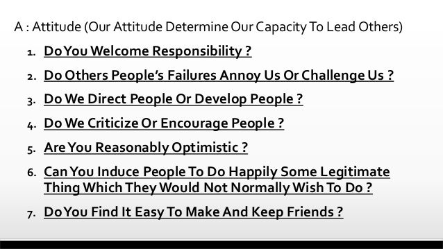 A : Attitude (Our Attitude Determine Our Capacity To Lead Others) 1.  Do You Welcome Responsibility ?  2.  Do Others Peopl...
