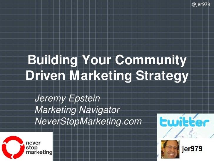 Building Your Community Driven Marketing Strategy<br />@jer979<br />Jeremy Epstein<br />Marketing Navigator<br />NeverStop...