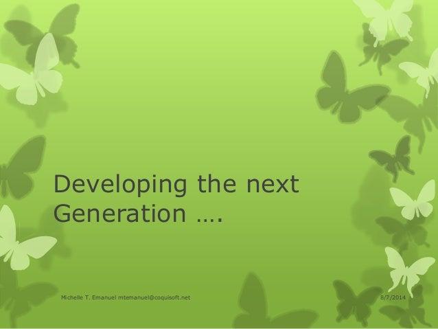 Developing the next Generation …. 8/7/2014Michelle T. Emanuel mtemanuel@coquisoft.net