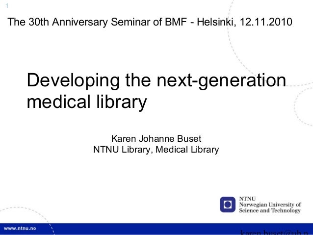 1 Developing the next-generation medical library Karen Johanne Buset NTNU Library, Medical Library The 30th Anniversary Se...
