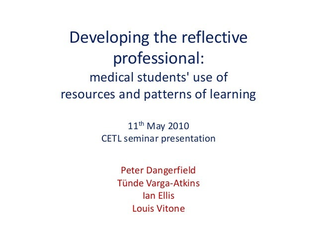Developing the reflective professional: medical students' use of resources and patterns of learning 11th May 2010 CETL sem...