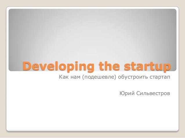 Developing the startup Как нам (подешевле) обустроить стартап Юрий Сильвестров