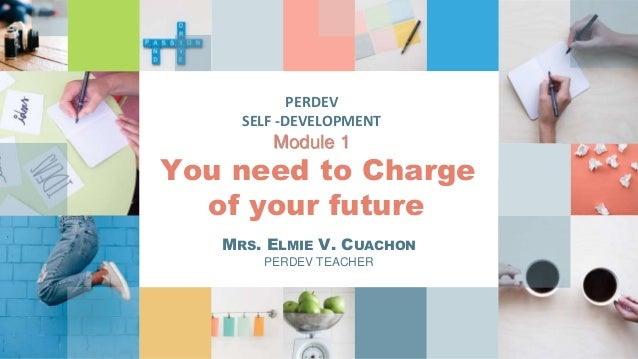 PERDEV SELF -DEVELOPMENT Module 1 You need to Charge of your future MRS. ELMIE V. CUACHON PERDEV TEACHER