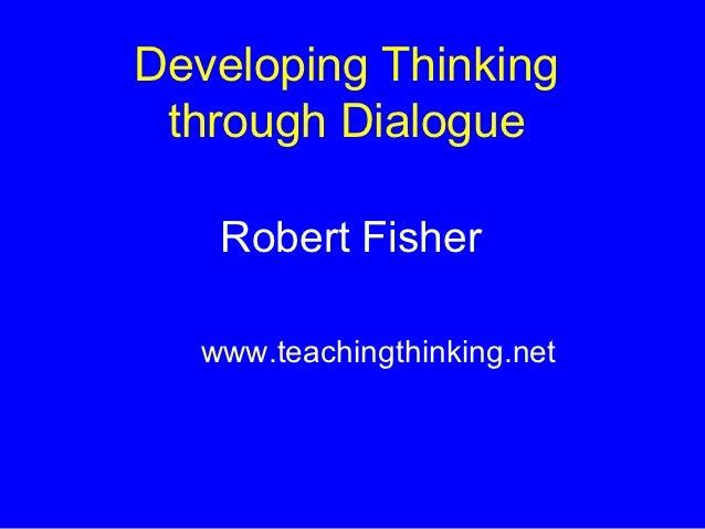 Developing Thinking through Dialogue   Robert Fisher  www.teachingthinking.net