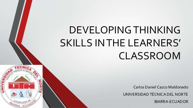 DEVELOPINGTHINKING SKILLS INTHE LEARNERS' CLASSROOM Carlos Daniel Cazco Maldonado UNIVERSIDADTÉCNICA DEL NORTE IBARRA-ECUA...