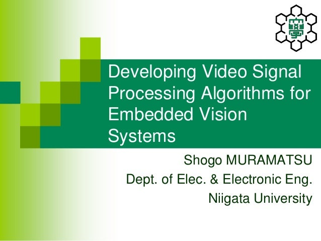Developing Video Signal Processing Algorithms for Embedded Vision Systems Shogo MURAMATSU Dept. of Elec. & Electronic Eng....
