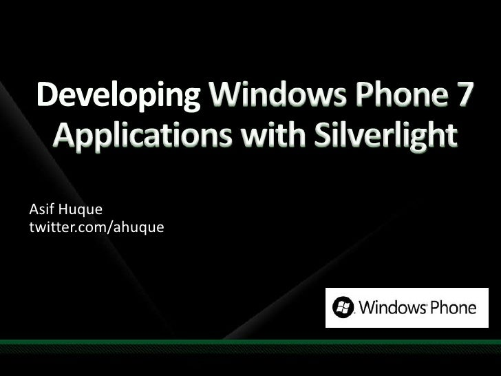 Developing Windows Phone 7 Applications with Silverlight<br />AsifHuquetwitter.com/ahuque<br />