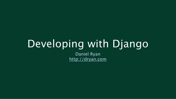 Developing with Django           Daniel Ryan        http://dryan.com