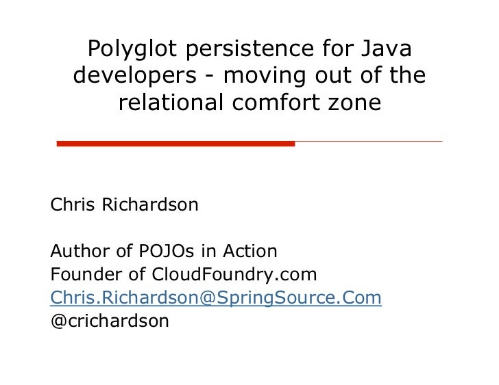 Polyglot persistence for Java  developers - moving out of the      relational comfort zoneChris RichardsonAuthor of POJOs ...