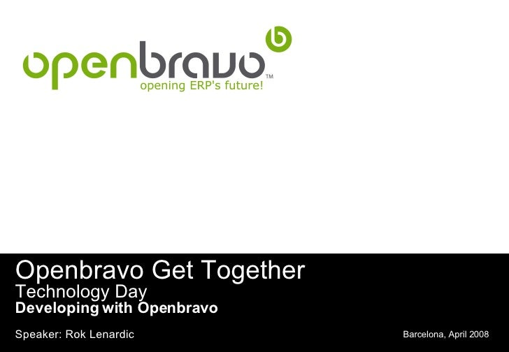 Openbravo Get Together Technology Day Developing with Openbravo Barcelona, April 2008 Speaker: Rok Lenardic