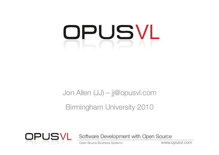 "Software Development with ""      Open Source Jon Allen (JJ) – jj@opusvl.com  Birmingham University 2010      Software Deve..."