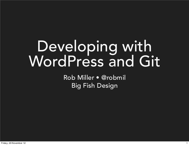 Developing with                         WordPress and Git                             Rob Miller • @robmil                ...
