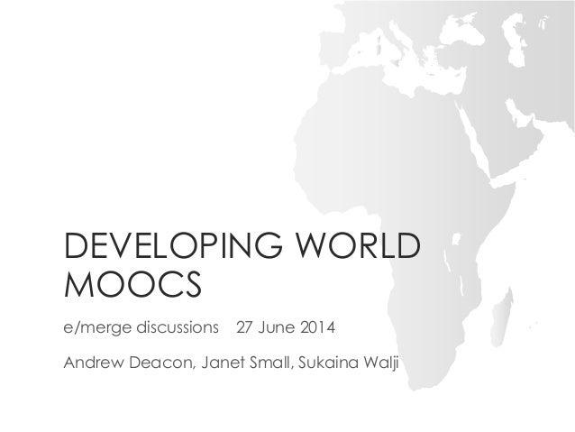 DEVELOPING WORLD MOOCS e/merge discussions 27 June 2014 Andrew Deacon, Janet Small, Sukaina Walji