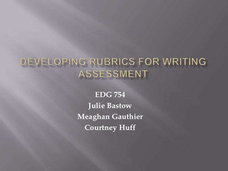 Developing RUBRICS for Writing Assessment<br />EDG 754<br />Julie Bastow<br />Meaghan Gauthier<br />Courtney Huff<br />
