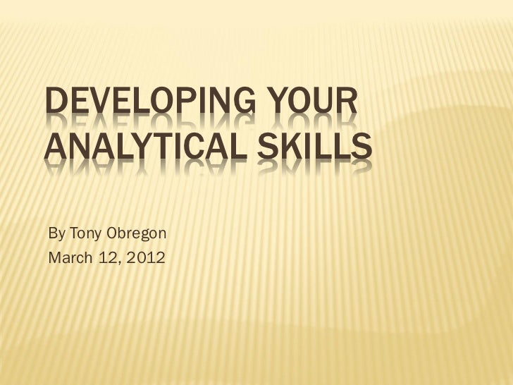 DEVELOPING YOURANALYTICAL SKILLSBy Tony ObregonMarch 12, 2012