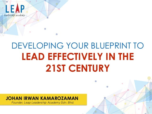 Developing your blueprint to lead effectively in the 21st century lead effectively in the 21st century developing your blueprint to johan irwan kamarozaman malvernweather Choice Image
