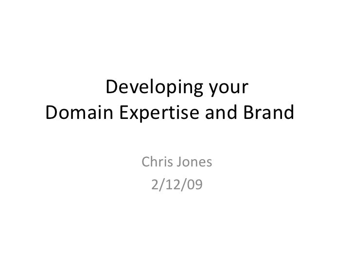 Developing your   Domain Expertise and Brand<br />Chris Jones<br />2/12/09<br />