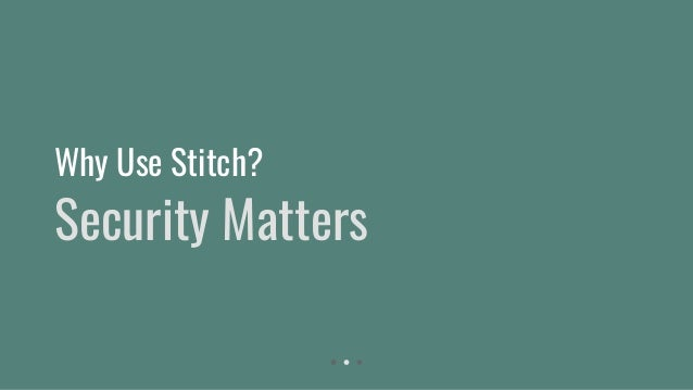 Security Matters Why Use Stitch?