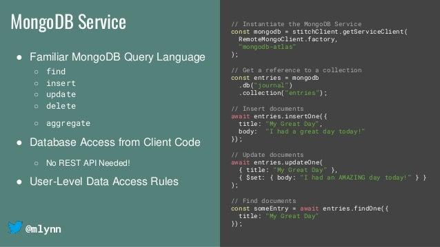 @mlynn MongoDB Service ● Familiar MongoDB Query Language ○ find ○ insert ○ update ○ delete ○ aggregate ● Database Access f...