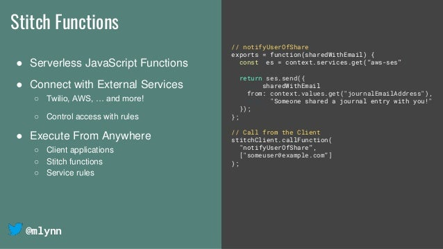 @mlynn Stitch Functions ● Serverless JavaScript Functions ● Connect with External Services ○ Twilio, AWS, … and more! ○ Co...