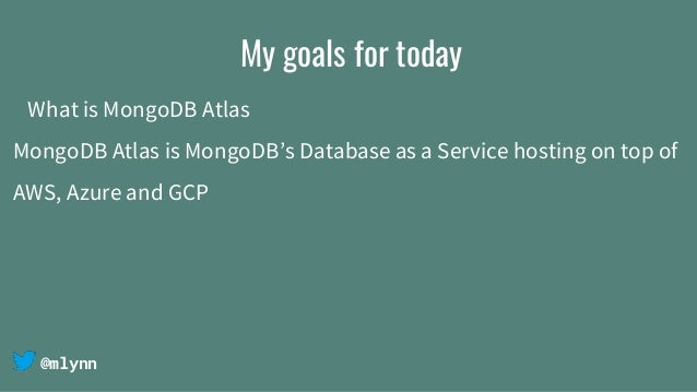 @mlynn My goals for today What is MongoDB Atlas MongoDB Atlas is MongoDB's Database as a Service hosting on top of AWS, Az...