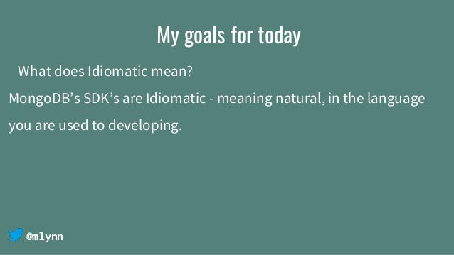 @mlynn My goals for today What does Idiomatic mean? MongoDB's SDK's are Idiomatic - meaning natural, in the language you a...