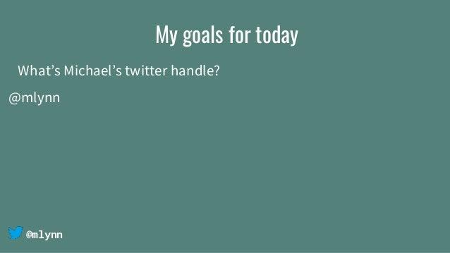 @mlynn My goals for today What's Michael's twitter handle? @mlynn
