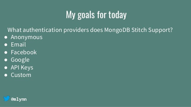 @mlynn My goals for today What authentication providers does MongoDB Stitch Support? ● Anonymous ● Email ● Facebook ● Goog...