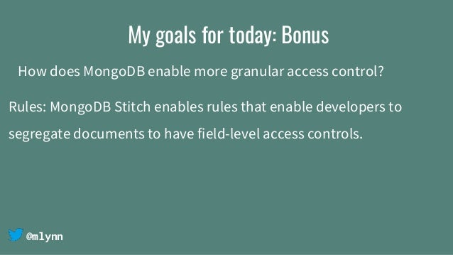 @mlynn My goals for today: Bonus How does MongoDB enable more granular access control? Rules: MongoDB Stitch enables rules...