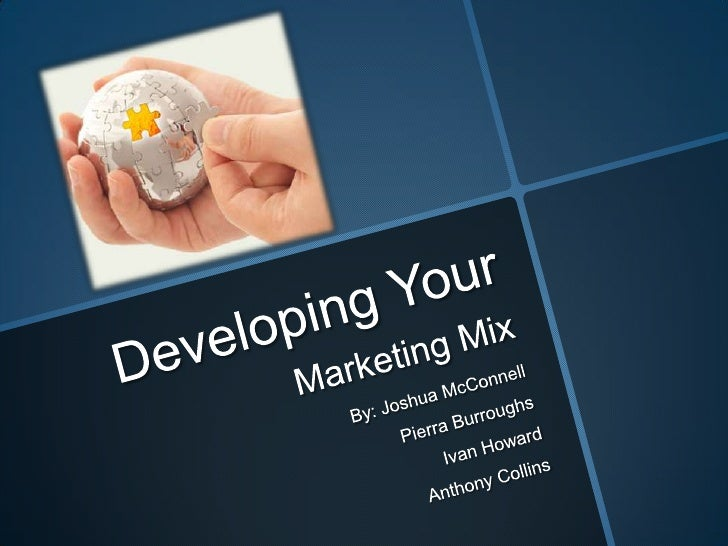 Developing YourMarketing Mix<br />By: Joshua McConnell<br />PierraBurroughs<br />Ivan Howard<br />Anthony Collins<br />
